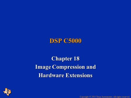 Copyright © 2003 Texas Instruments. All rights reserved. DSP C5000 Chapter 18 Image Compression and Hardware Extensions.