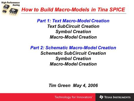 How to Build Macro-Models in Tina SPICE Part 1: Text Macro-Model Creation Text SubCircuit Creation Symbol Creation Macro-Model Creation Part 2: Schematic.