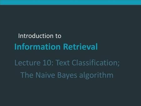 Introduction to Information Retrieval Introduction to Information Retrieval Lecture 10: Text Classification; The Naive Bayes algorithm.