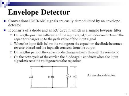 1 Envelope Detector Conventional DSB-AM signals are easily demodulated by an envelope detector It consists of a diode and an RC circuit, which is a simple.