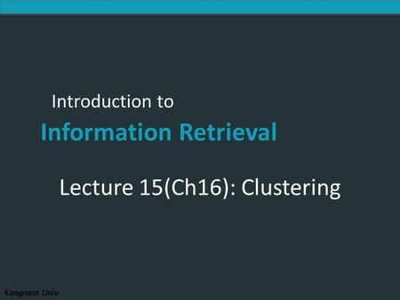 Introduction to Information Retrieval Kangnam Univ. Introduction to Information Retrieval Lecture 15(Ch16): Clustering.