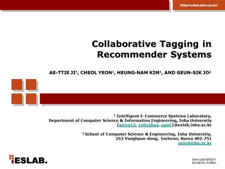 Collaborative Tagging in Recommender Systems AE-TTIE JI1, CHEOL YEON1, HEUNG-NAM KIM1, AND GEUN-SIK JO2 1 Intelligent E-Commerce Systems Laboratory,