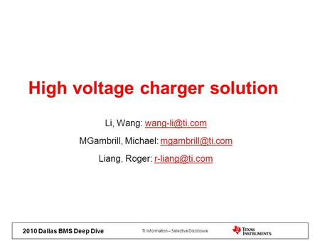 TI Information – Selective Disclosure 2010 Dallas BMS Deep Dive High voltage charger solution Li, Wang: MGambrill, Michael: