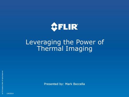 © FLIR Systems 2009. All Rights Reserved. Leveraging the Power of Thermal Imaging 1/4/2014 Presented by: Mark Boccella.