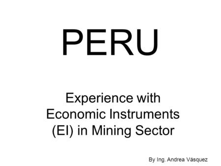 PERU Experience with Economic Instruments (EI) in Mining Sector By Ing. Andrea Vásquez.