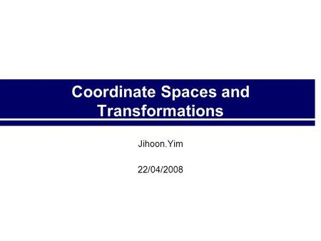 Coordinate Spaces and Transformations Jihoon.Yim 22/04/2008.