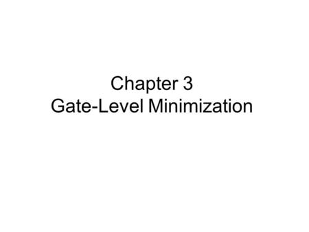 Chapter 3 Gate-Level Minimization. 3.1 Introduction The purposes of this chapter –To understand the underlying mathematical description and solution of.