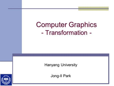 Computer Graphics - Transformation - Hanyang University Jong-Il Park.