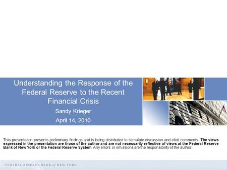Understanding the Response of the Federal Reserve to the Recent Financial Crisis Sandy Krieger April 14, 2010 This presentation presents preliminary findings.