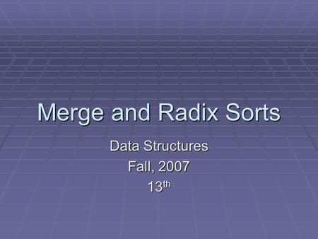 Merge and Radix Sorts Data Structures Fall, 2007 13 th.