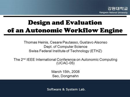 Design and Evaluation of an Autonomic Workflow Engine Thomas Heinis, Cesare Pautasso, Gustavo Alsonso Dept. of Computer Science Swiss Federal Institute.