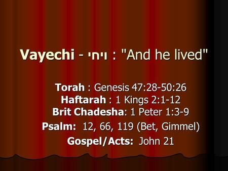 Vayechi - ויחי : And he lived Torah : Genesis 47:28-50:26 Haftarah : 1 Kings 2:1-12 Brit Chadesha: 1 Peter 1:3-9 Psalm: 12, 66, 119 (Bet, Gimmel) Gospel/Acts: