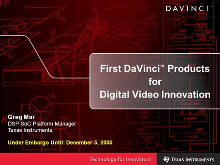 First DaVinci Products for Digital Video Innovation Greg Mar DSP SoC Platform Manager Texas Instruments Under Embargo Until: December 5, 2005.