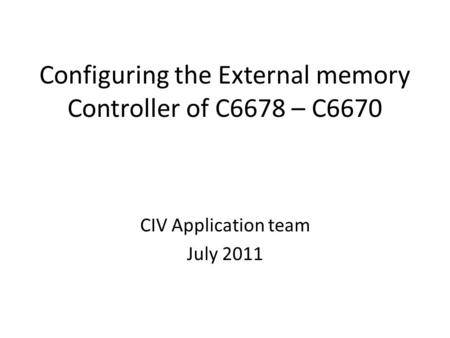 Configuring the External memory Controller of C6678 – C6670 CIV Application team July 2011.