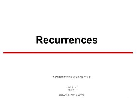 2008. 2. 12 : 1 Recurrences. Contents of Table Recurrence solution methods The substitution method The recursion-tree method 2 Relationship between asymptotic.
