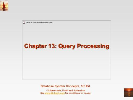 Database System Concepts, 5th Ed. ©Silberschatz, Korth and Sudarshan See www.db-book.com for conditions on re-usewww.db-book.com Chapter 13: Query Processing.