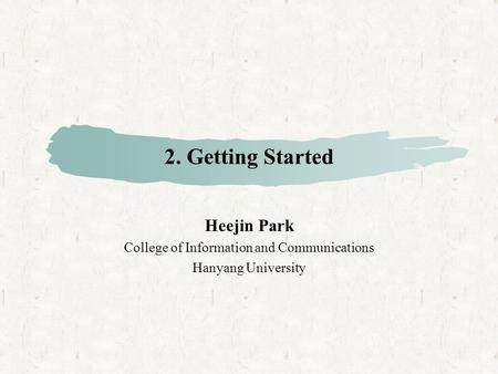 2. Getting Started Heejin Park College of Information and Communications Hanyang University.
