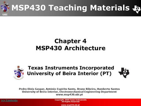 UBI >> Contents Chapter 4 MSP430 Architecture MSP430 Teaching Materials Texas Instruments Incorporated University of Beira Interior (PT) Pedro Dinis Gaspar,