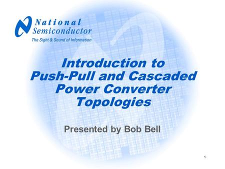 1 Introduction to Push-Pull and Cascaded Power Converter Topologies Presented by Bob Bell.