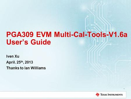 PGA309 EVM Multi-Cal-Tools-V1.6a Users Guide Iven Xu April. 25 th, 2013 Thanks to Ian Williams 1.