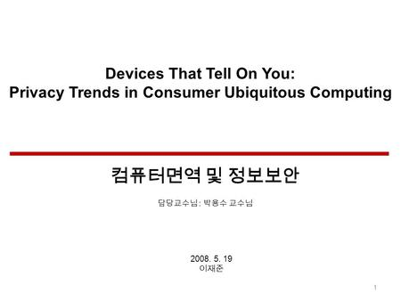 Devices That Tell On You: Privacy Trends in Consumer Ubiquitous Computing 2008. 5. 19 1 :