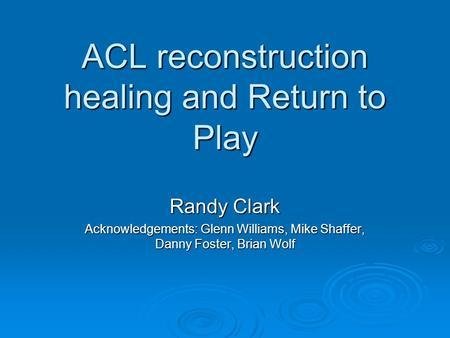 ACL reconstruction healing and Return to Play Randy Clark Acknowledgements: Glenn Williams, Mike Shaffer, Danny Foster, Brian Wolf.