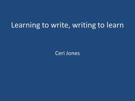 Learning to write, writing to learn Ceri Jones. I use writing to … I use writing because … The biggest problem with writing is … The good thing about.