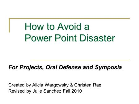 How to Avoid a Power Point Disaster For Projects, Oral Defense and Symposia Created by Alicia Wargowsky & Christen Rae Revised by Julie Sanchez Fall 2010.