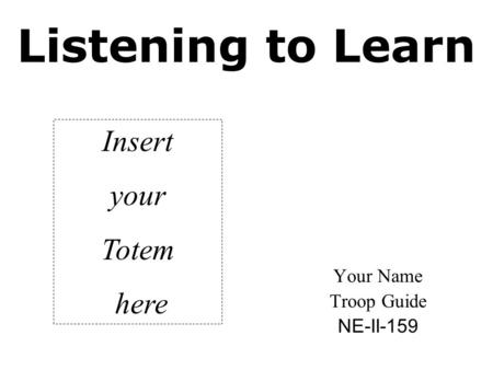 Listening to Learn Your Name Troop Guide NE-II-159 Insert your Totem here.