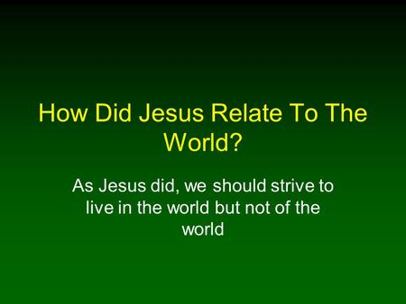 How Did Jesus Relate To The World? As Jesus did, we should strive to live in the world but not of the world.