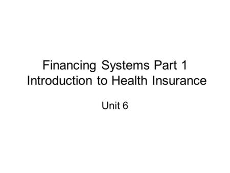 Financing Systems Part 1 Introduction to Health Insurance Unit 6.