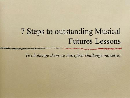 7 Steps to outstanding Musical Futures Lessons To challenge them we must first challenge ourselves.