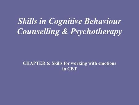 Skills in Cognitive Behaviour Counselling & Psychotherapy CHAPTER 6: Skills for working with emotions in CBT.