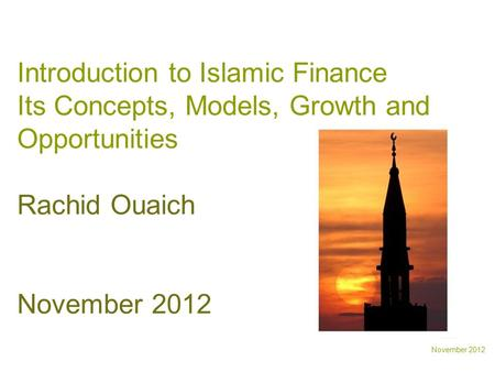 November 2012 Introduction to Islamic Finance Its Concepts, Models, Growth and Opportunities Rachid Ouaich November 2012.