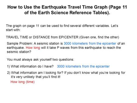 How to Use the Earthquake Travel Time Graph (Page 11 of the Earth Science Reference Tables). The graph on page 11 can be used to find several different.