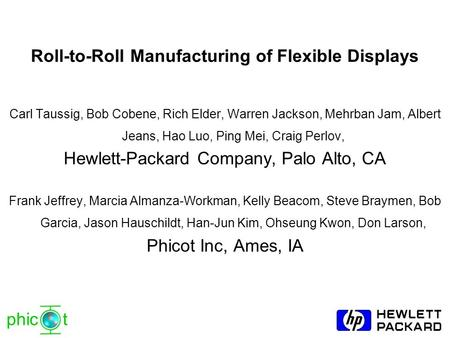 Phic t Roll-to-Roll Manufacturing of Flexible Displays Carl Taussig, Bob Cobene, Rich Elder, Warren Jackson, Mehrban Jam, Albert Jeans, Hao Luo, Ping Mei,