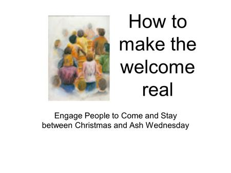 How to make the welcome real Engage People to Come and Stay between Christmas and Ash Wednesday.