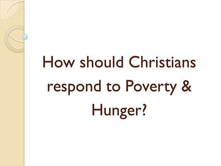 How should Christians respond to Poverty & Hunger?