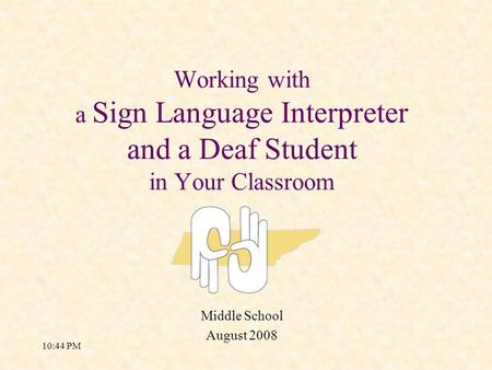 10:46 PM Working with a Sign Language Interpreter and a Deaf Student in Your Classroom Middle School August 2008.