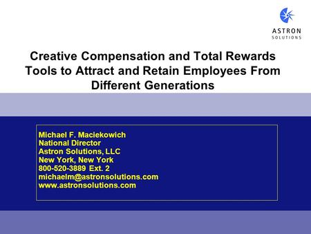 Creative Compensation and Total Rewards Tools to Attract and Retain Employees From Different Generations Michael F. Maciekowich National Director Astron.