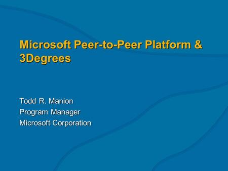Microsoft Peer-to-Peer Platform & 3Degrees Todd R. Manion Program Manager Microsoft Corporation.