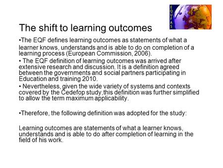 The shift to learning outcomes The EQF defines learning outcomes as statements of what a learner knows, understands and is able to do on completion of.