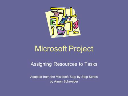Microsoft Project Assigning Resources to Tasks Adapted from the Microsoft Step by Step Series by Aaron Schroeder.