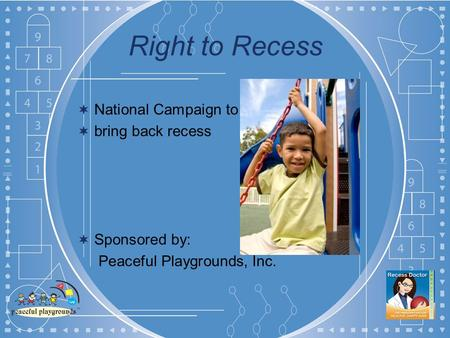 Right to Recess National Campaign to bring back recess Sponsored by: Peaceful Playgrounds, Inc.