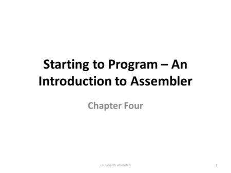 Starting to Program – An Introduction to Assembler Chapter Four Dr. Gheith Abandah1.