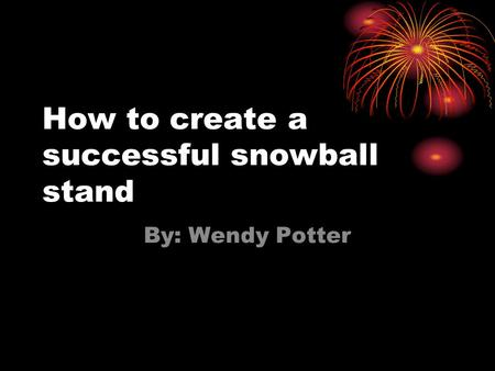How to create a successful snowball stand By: Wendy Potter.