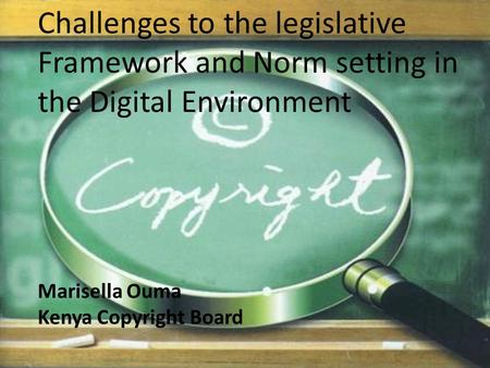 Challenges to the legislative Framework and Norm setting in the Digital Environment Marisella Ouma Kenya Copyright Board.