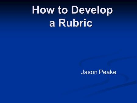 How to Develop a Rubric How to Develop a Rubric Jason Peake.
