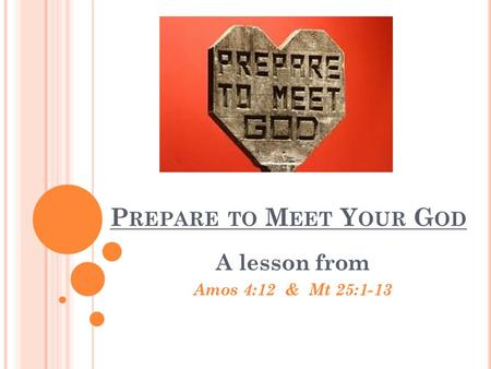 P REPARE TO M EET Y OUR G OD A lesson from Amos 4:12 & Mt 25:1-13.