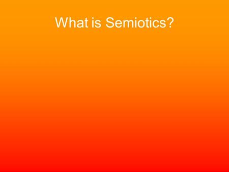 What is Semiotics?. Semiotics The study of –signification and communication –how meaning is constructed and understood –how signification changes in different.
